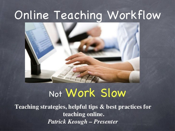 Online Teaching Workflow <ul><li>Not  Work Slow </li></ul>Teaching strategies, helpful tips & best practices for  teaching...