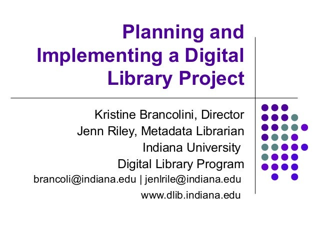 Planning and Implementing a Digital Library Project Kristine Brancolini, Director Jenn Riley, Metadata Librarian Indiana U...