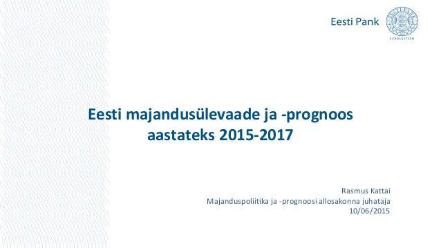 Eesti majandusülevaade ja -prognoos aastateks 2015-2017 Rasmus Kattai Majanduspoliitika ja -prognoosi allosakonna juhataja...