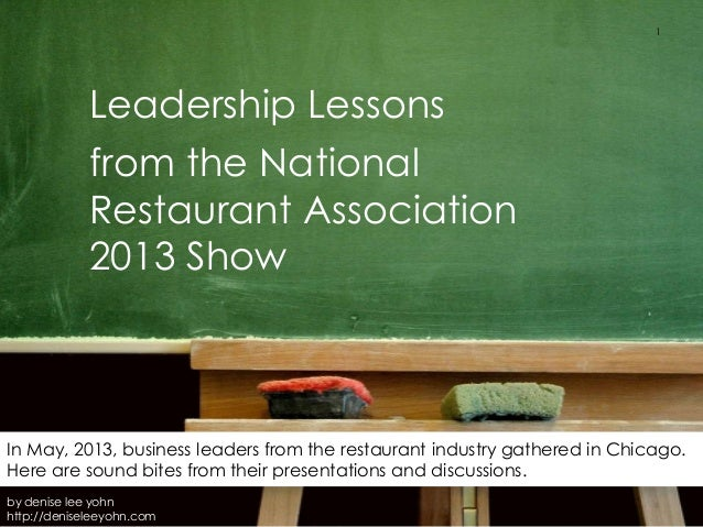 Leadership Lessonsfrom the NationalRestaurant Association2013 ShowIn May, 2013, business leaders from the restaurant indus...