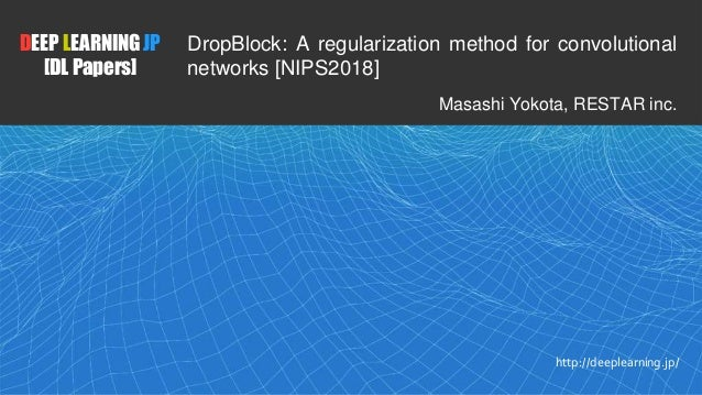 1 DEEP LEARNING JP [DL Papers] http://deeplearning.jp/ DropBlock: A regularization method for convolutional networks [NIPS...
