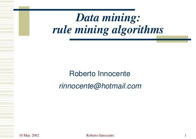10 May 2002 Roberto Innocente 1 Data mining: rule mining algorithms Roberto Innocente rinnocente@hotmail.com