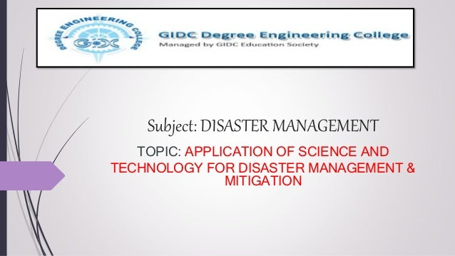 Subject: DISASTER MANAGEMENT TOPIC: APPLICATION OF SCIENCE AND TECHNOLOGY FOR DISASTER MANAGEMENT & MITIGATION