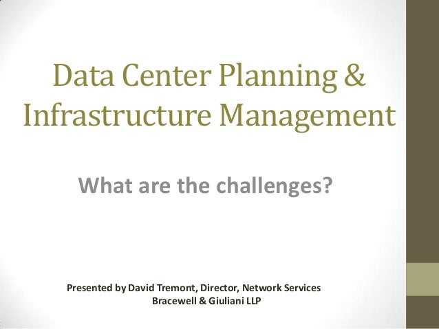 Data Center Planning & Infrastructure Management What are the challenges?  Presented by David Tremont, Director, Network S...