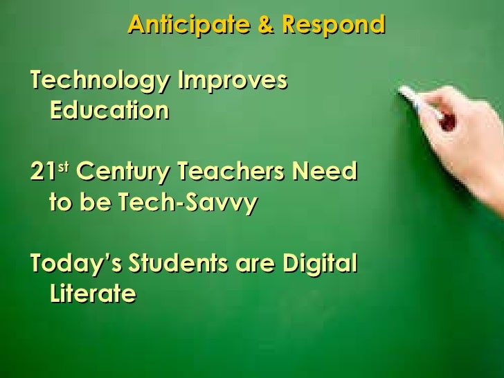 Technology Improves Education 21 st  Century Teachers Need to be Tech-Savvy Today's Students are Digital Literate Anticipa...