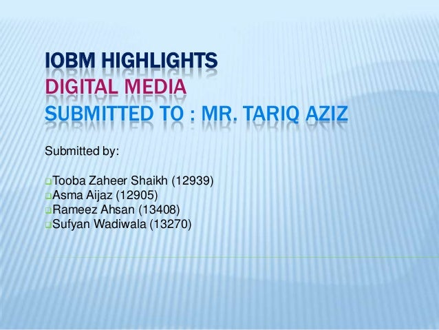 IOBM HIGHLIGHTS DIGITAL MEDIA SUBMITTED TO : MR. TARIQ AZIZ Submitted by: Tooba  Zaheer Shaikh (12939) Asma Aijaz (12905...