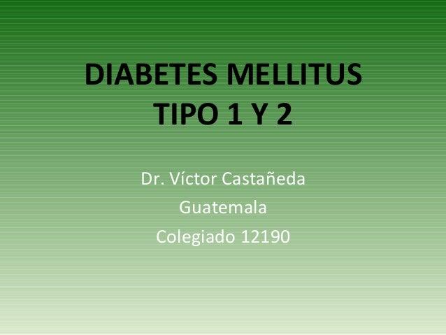 DIABETES MELLITUS TIPO 1 Y 2 Dr. Víctor Castañeda Guatemala Colegiado 12190