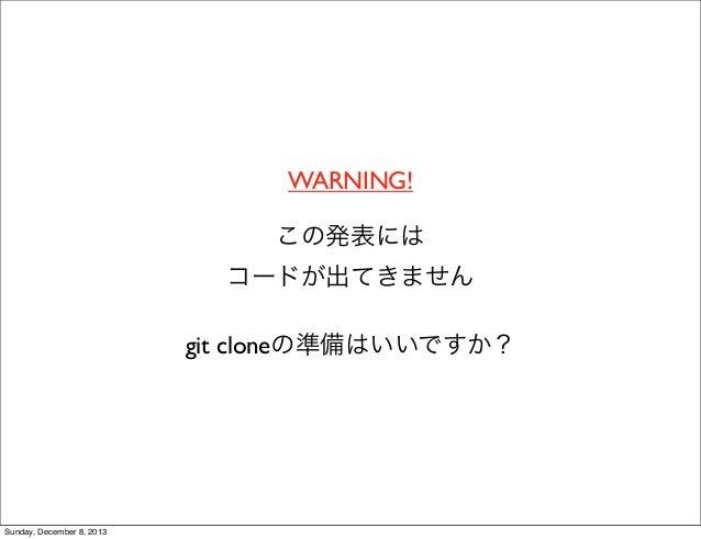 WARNING! この発表には コードが出てきません git cloneの準備はいいですか?  Sunday, December 8, 2013
