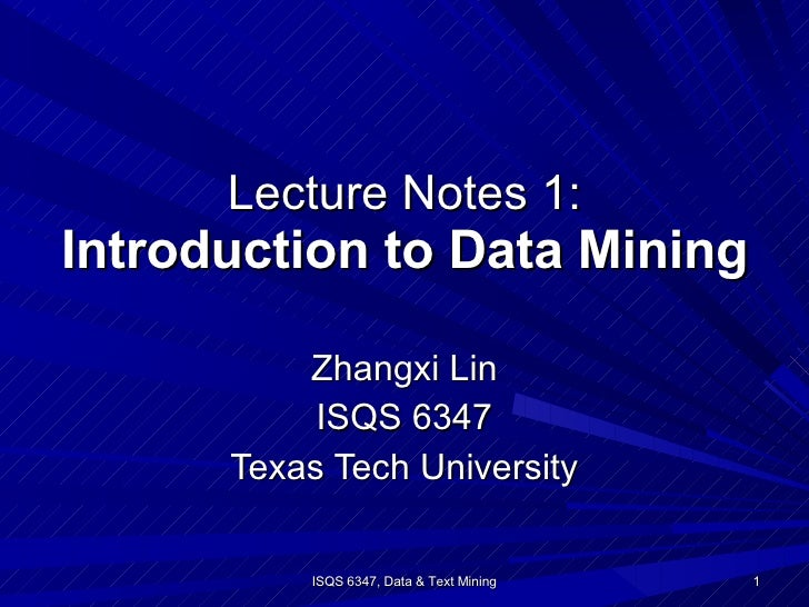 Lecture Notes 1: Introduction to Data Mining Zhangxi Lin ISQS 6347 Texas Tech University ISQS 6347, Data & Text Mining