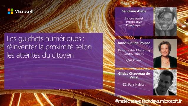 Les guichets numériques : réinventer la proximité selon les attentes du citoyen #mstechdays techdays.microsoft.fr Innovati...