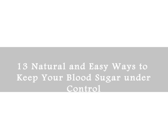13 Natural and Easy Ways to  Keep Your Blood Sugar under  Control