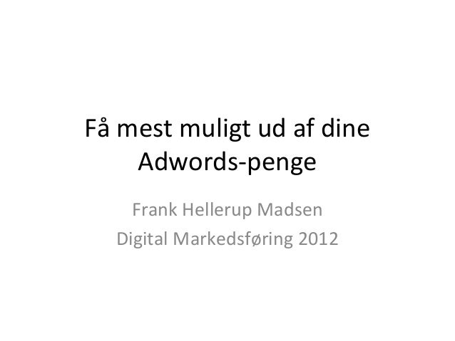 Få mest muligt ud af dine    Adwords-penge    Frank Hellerup Madsen  Digital Markedsføring 2012