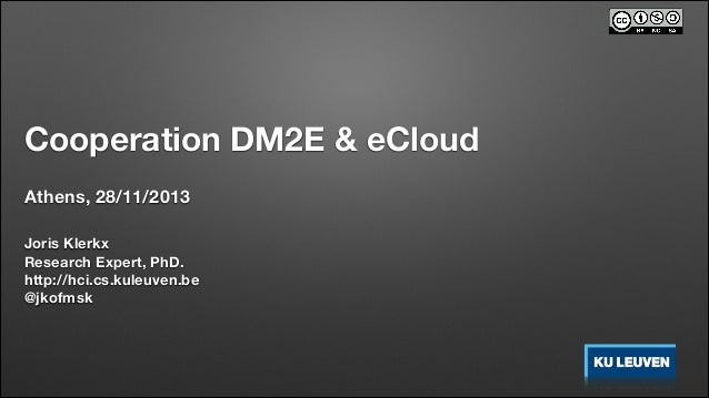 Cooperation DM2E & eCloud Athens, 28/11/2013 Joris Klerkx Research Expert, PhD. http://hci.cs.kuleuven.be @jkofmsk