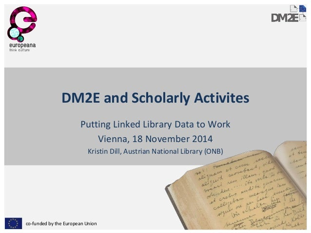 co-funded by the European Union  DM2E and Scholarly Activites  Putting Linked Library Data to Work  Vienna, 18 November 20...