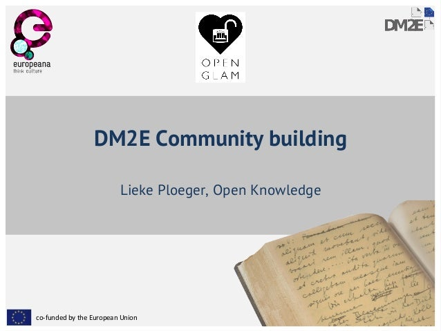 co-funded by the European Union DM2E Community building Lieke Ploeger, Open Knowledge
