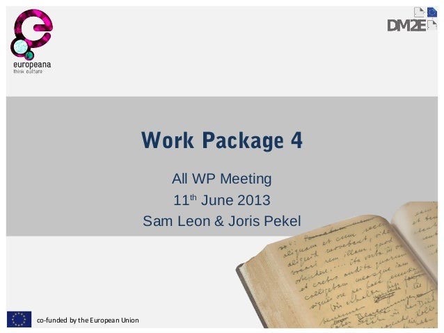 co-funded by the European Union Work Package 4 All WP Meeting 11th June 2013 Sam Leon & Joris Pekel
