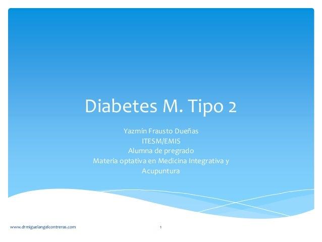 Diabetes M. Tipo 2 Yazmín Frausto Dueñas ITESM/EMIS Alumna de pregrado Materia optativa en Medicina Integrativa y Acupuntu...