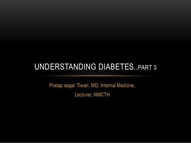 Pratap sagar Tiwari, MD, Internal Medcine, Lecturer, NMCTH UNDERSTANDING DIABETES..PART 3