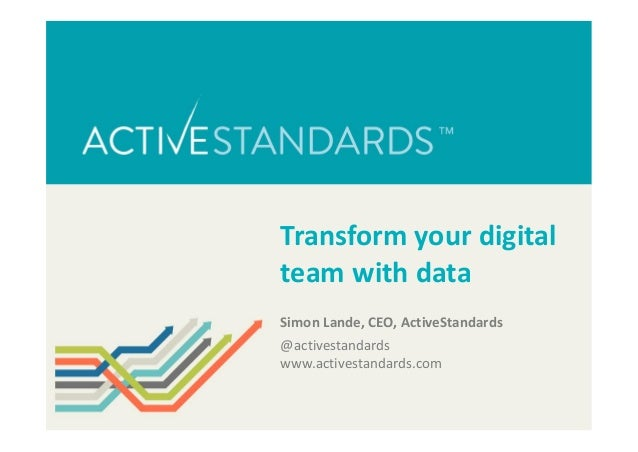 Transform your digital team with data Simon Lande, CEO, ActiveStandards @activestandards www.activestandards.com