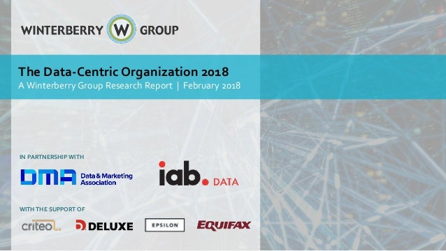 IN PARTNERSHIP WITH The Data-Centric Organization 2018 AWinterberry Group Research Report | February 2018 WITH THE SUPPORT...