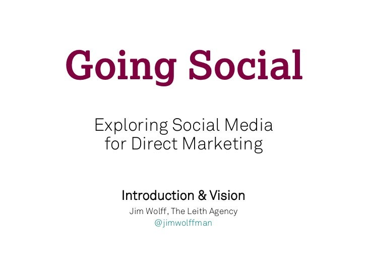 Going Social Exploring Social Media  for Direct Marketing    Introduction & Vision     Jim Wolff, The Leith Agency        ...