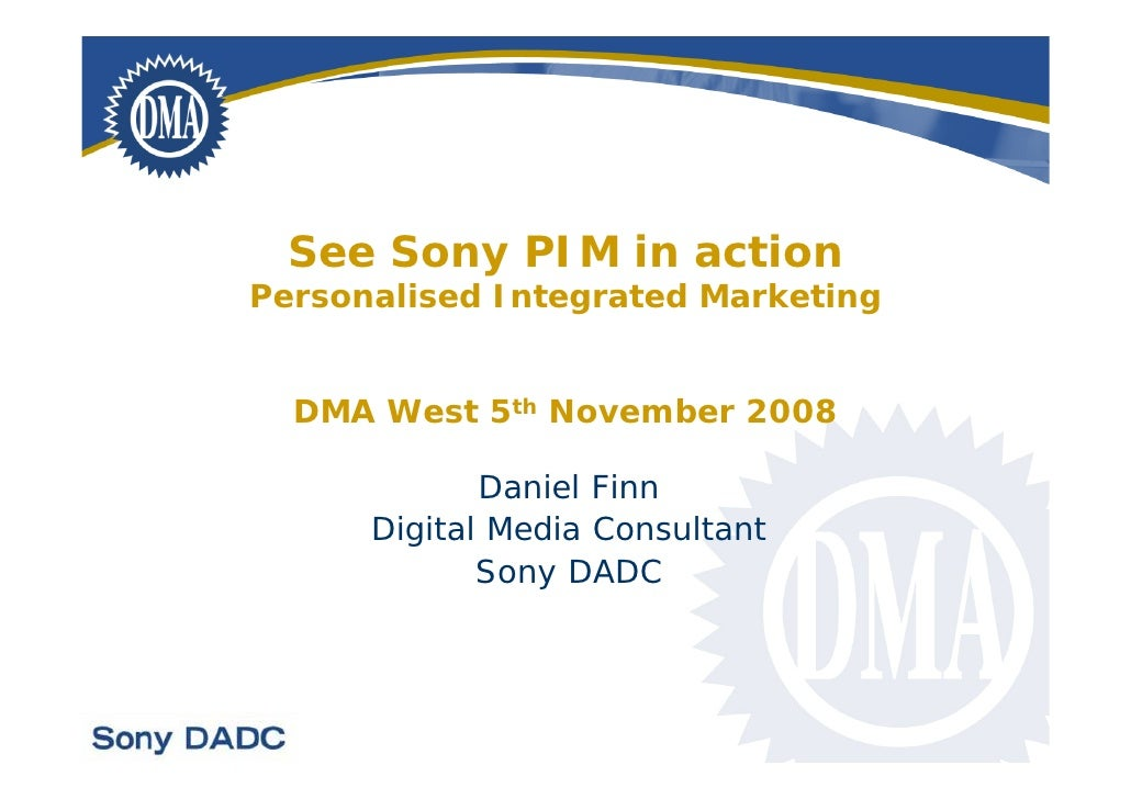 See Sony PIM in action Personalised Integrated Marketing     DMA West 5th November 2008               Daniel Finn       Di...