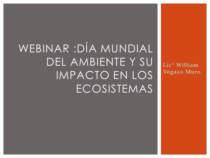 WEBINAR :DÍA MUNDIAL    DEL AMBIENTE Y SU   Lic° William     IMPACTO EN LOS                        Vegazo Muro         ECO...
