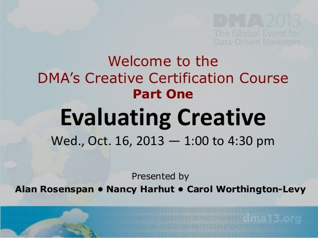Welcome to the DMA's Creative Certification Course Part One  Evaluating Creative Wed., Oct. 16, 2013 — 1:00 to 4:30 pm Pre...