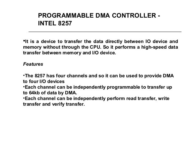 PROGRAMMABLE DMA CONTROLLER - INTEL 8257 It is a device to transfer the data directly between IO device and memory withou...