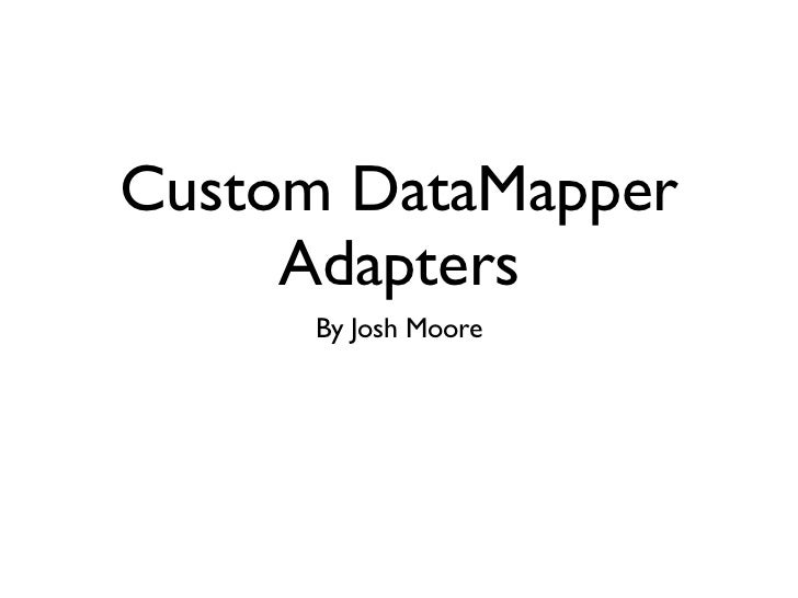 Custom DataMapper     Adapters     By Josh Moore