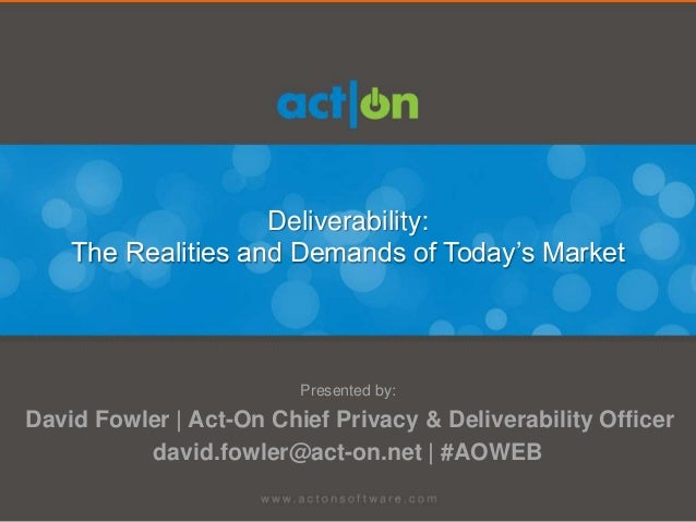 Deliverability:The Realities and Demands of Today's MarketPresented by:David Fowler | Act-On Chief Privacy & Deliverabilit...