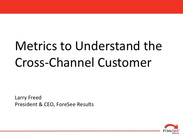 Metrics to Understand theCross-Channel CustomerLarry FreedPresident & CEO, ForeSee Results