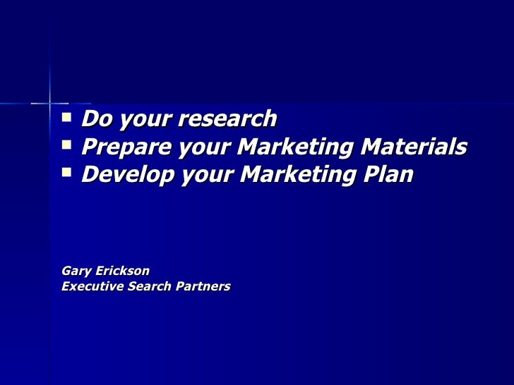 <ul><li>Do your research </li></ul><ul><li>Prepare your Marketing Materials </li></ul><ul><li>Develop your Marketing Plan ...