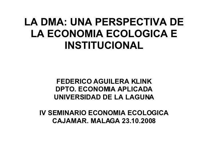 LA DMA: UNA PERSPECTIVA DE LA ECONOMIA ECOLOGICA E INSTITUCIONAL FEDERICO AGUILERA KLINK DPTO. ECONOMIA APLICADA UNIVERSID...