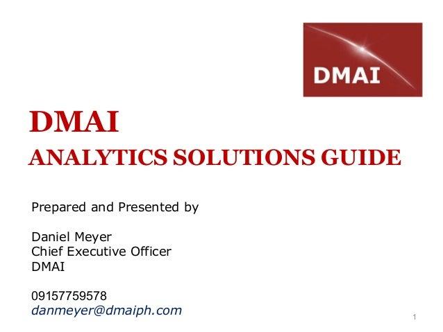 1DMAIANALYTICS SOLUTIONS GUIDEPrepared and Presented byDaniel MeyerChief Executive OfficerDMAI09157759578danmeyer@dmaiph.com