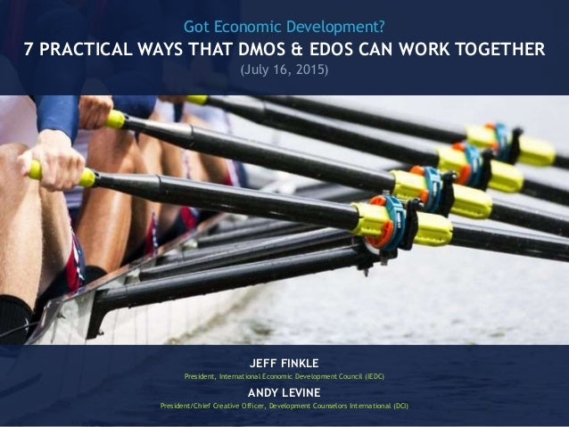 Got Economic Development? 7 PRACTICAL WAYS THAT DMOS & EDOS CAN WORK TOGETHER (July 16, 2015) JEFF FINKLE President, Inter...