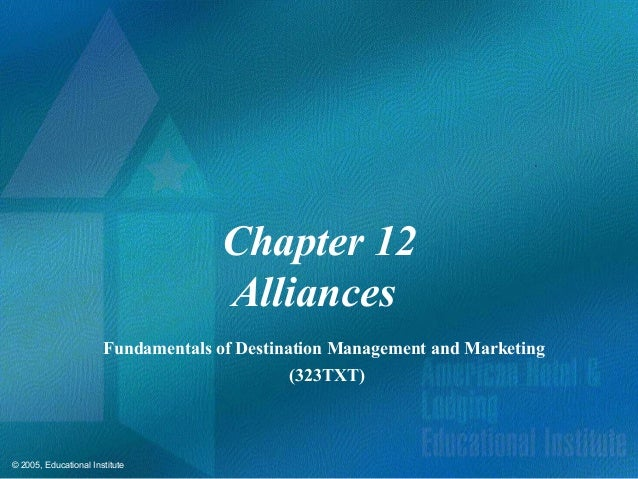 © 2005, Educational InstituteChapter 12AlliancesFundamentals of Destination Management and Marketing(323TXT)