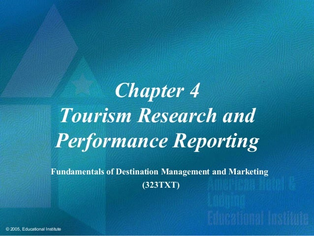 © 2005, Educational InstituteChapter 4Tourism Research andPerformance ReportingFundamentals of Destination Management and ...