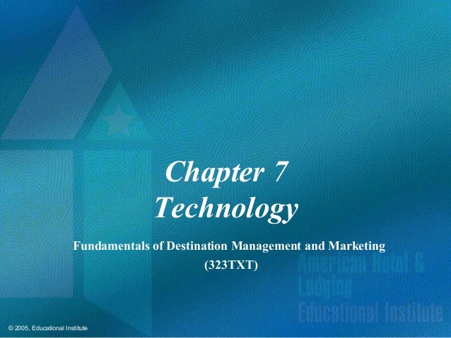© 2005, Educational InstituteChapter 7TechnologyFundamentals of Destination Management and Marketing(323TXT)