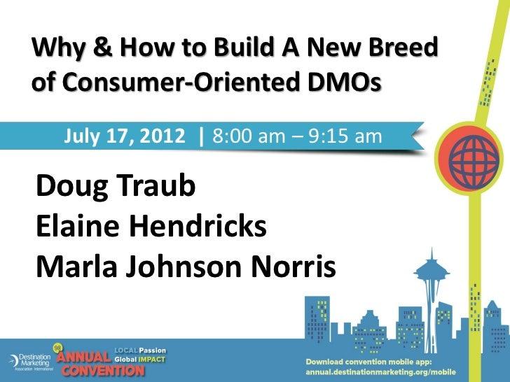 Why & How to Build A New Breedof Consumer-Oriented DMOs  July 17, 2012 | 8:00 am – 9:15 amDoug TraubElaine HendricksMarla ...