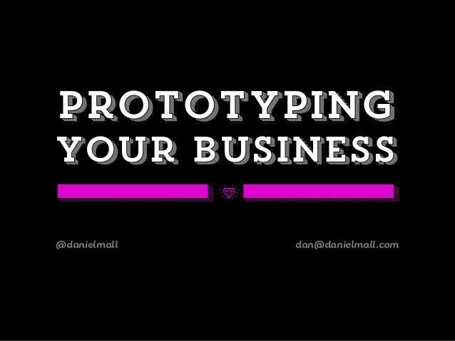 Prototypingyour business@danielmall dan@danielmall.com