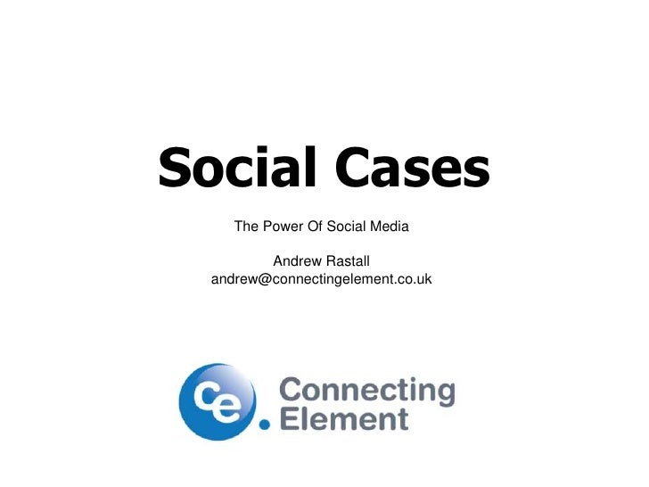 Social Cases<br />The Power Of Social Media<br />Andrew Rastall<br />andrew@connectingelement.co.uk<br />