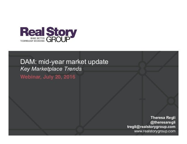DAM: mid-year market update Key Marketplace Trends Webinar, July 20, 2016 Theresa Regli @theresaregli tregli@realstorygrou...