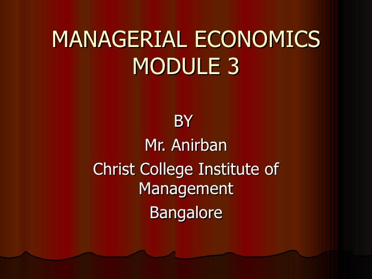 MANAGERIAL ECONOMICS MODULE 3 BY  Mr. Anirban Christ College Institute of Management Bangalore