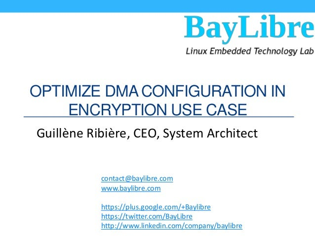 OPTIMIZE DMA CONFIGURATION IN ENCRYPTION USE CASE Guillène Ribière, CEO, System Architect contact@baylibre.com www.baylibr...