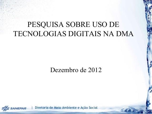 PESQUISA SOBRE USO DETECNOLOGIAS DIGITAIS NA DMA                Dezembro de 2012    | Diretoria de Meio Ambiente e Ação So...