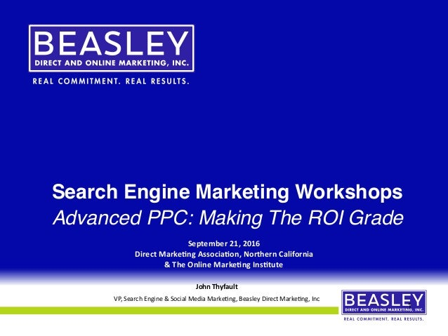 Search Engine Marketing Workshops Advanced PPC: Making The ROI Grade September	21,	2016	 Direct	Marke4ng	Associa4on,	North...