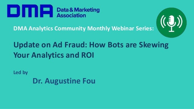 DMA Analytics Community Monthly Webinar Series: Update on Ad Fraud: How Bots are Skewing Your Analytics and ROI Led by Dr....
