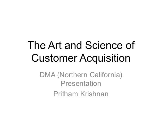 The Art and Science of Customer Acquisition DMA (Northern California) Presentation Pritham Krishnan