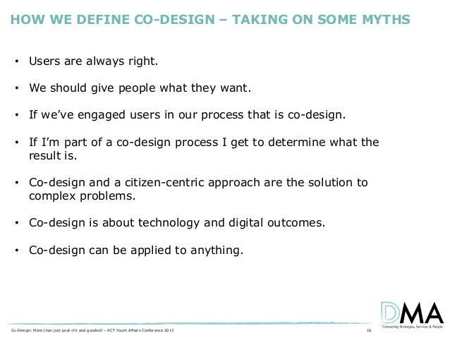 HOW WE DEFINE CO-DESIGN – TAKING ON SOME MYTHS • Users are always right. • We should give people what they want. • If we'v...